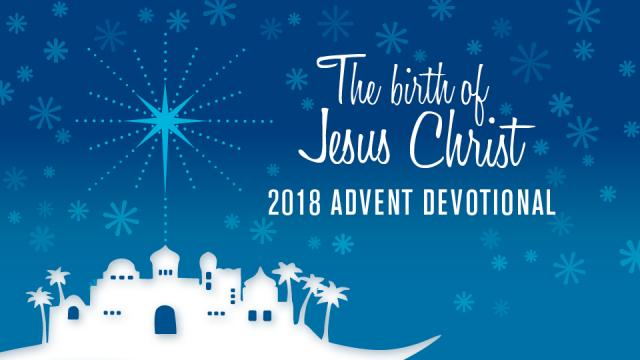 The birth of Jesus Christ: 2018 ADVENT DEVOTIONAL